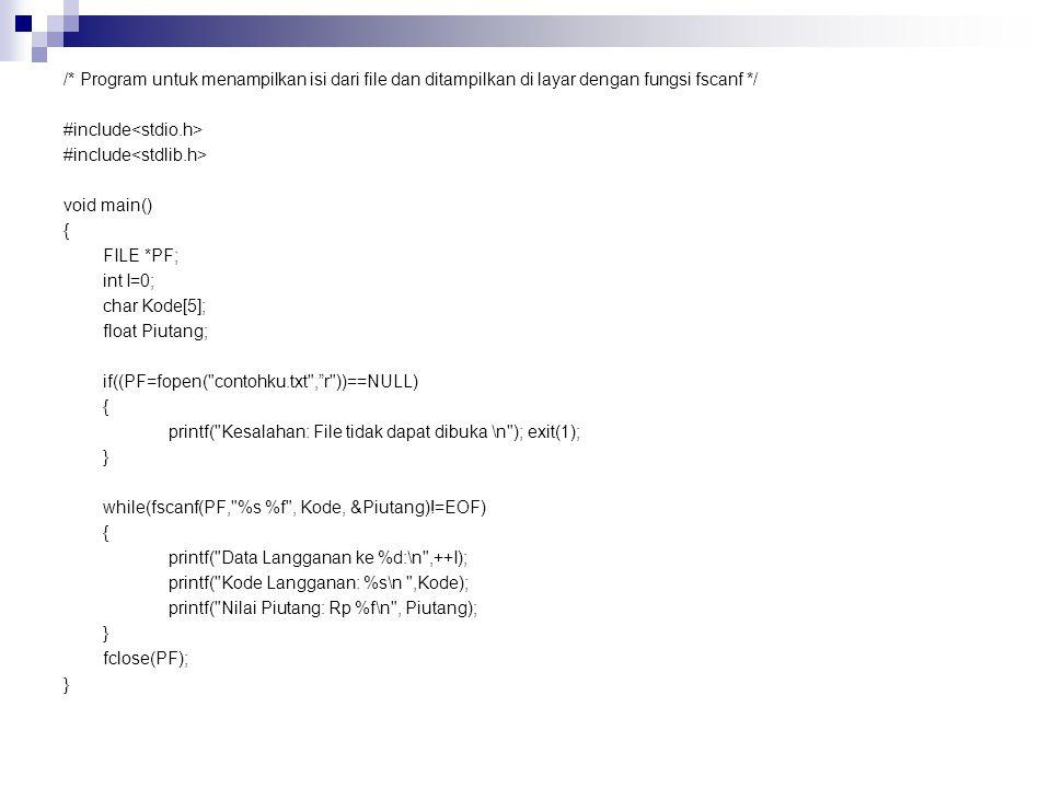 /* Program untuk menampilkan isi dari file dan ditampilkan di layar dengan fungsi fscanf */ #include<stdio.h> #include<stdlib.h> void main() { FILE *PF; int I=0; char Kode[5]; float Piutang; if((PF=fopen( contohku.txt , r ))==NULL) printf( Kesalahan: File tidak dapat dibuka \n ); exit(1); } while(fscanf(PF, %s %f , Kode, &Piutang)!=EOF) printf( Data Langganan ke %d:\n ,++I); printf( Kode Langganan: %s\n ,Kode); printf( Nilai Piutang: Rp %f\n , Piutang); fclose(PF);